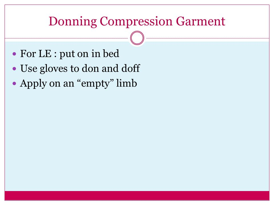 """Donning Compression Garment For LE : put on in bed Use gloves to don and doff Apply on an """"empty"""" limb"""