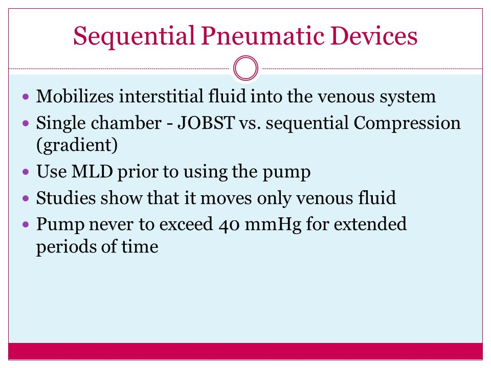 Sequential Pneumatic Devices Mobilizes interstitial fluid into the venous system Single chamber - JOBST vs. sequential Compression (gradient) Use MLD
