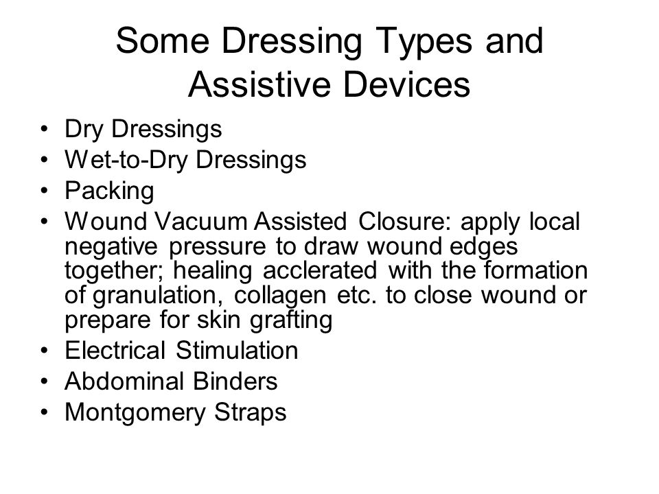 Some Dressing Types and Assistive Devices Dry Dressings Wet-to-Dry Dressings Packing Wound Vacuum Assisted Closure: apply local negative pressure to d