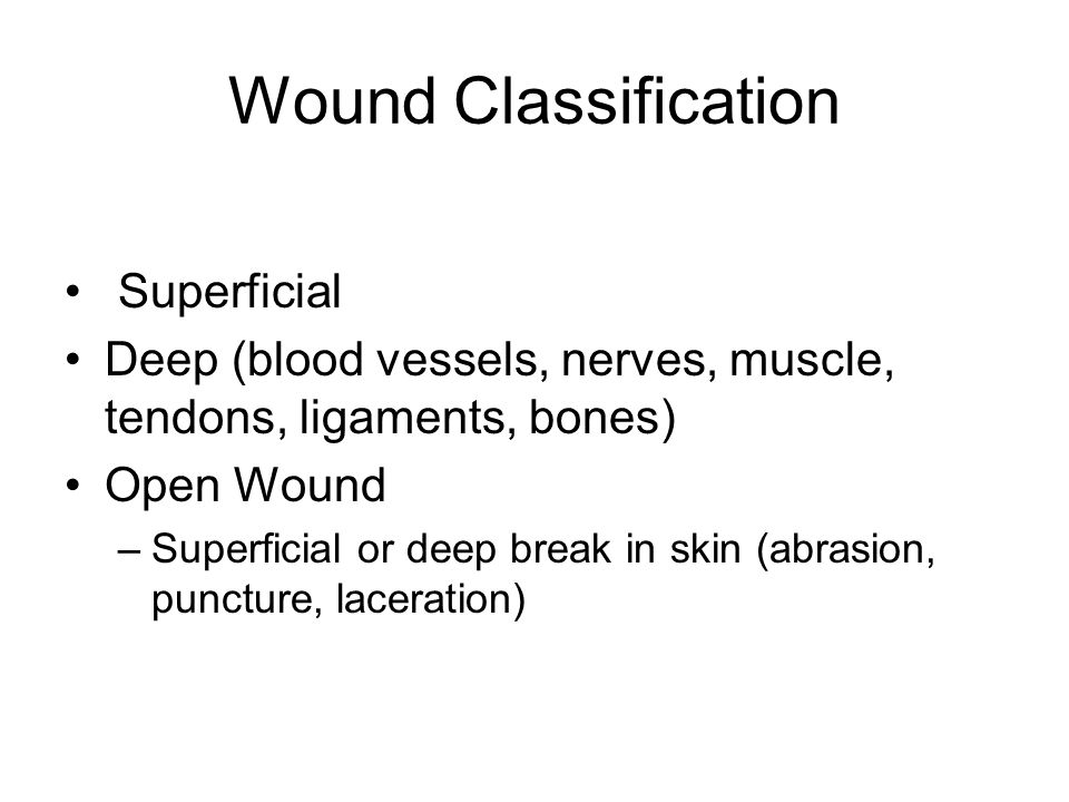 Wound Classification Superficial Deep (blood vessels, nerves, muscle, tendons, ligaments, bones) Open Wound –Superficial or deep break in skin (abrasi