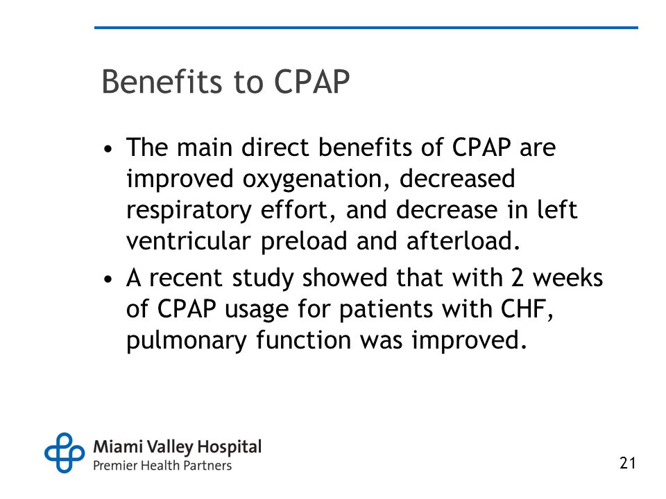 21 Benefits to CPAP The main direct benefits of CPAP are improved oxygenation, decreased respiratory effort, and decrease in left ventricular preload and afterload.