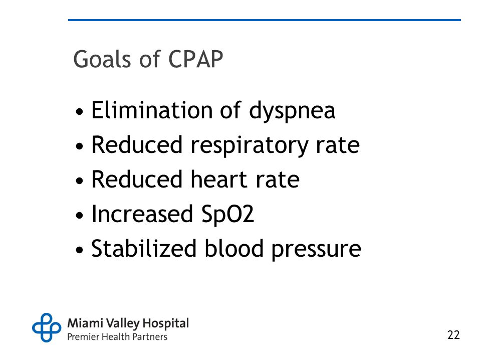 22 Goals of CPAP Elimination of dyspnea Reduced respiratory rate Reduced heart rate Increased SpO2 Stabilized blood pressure