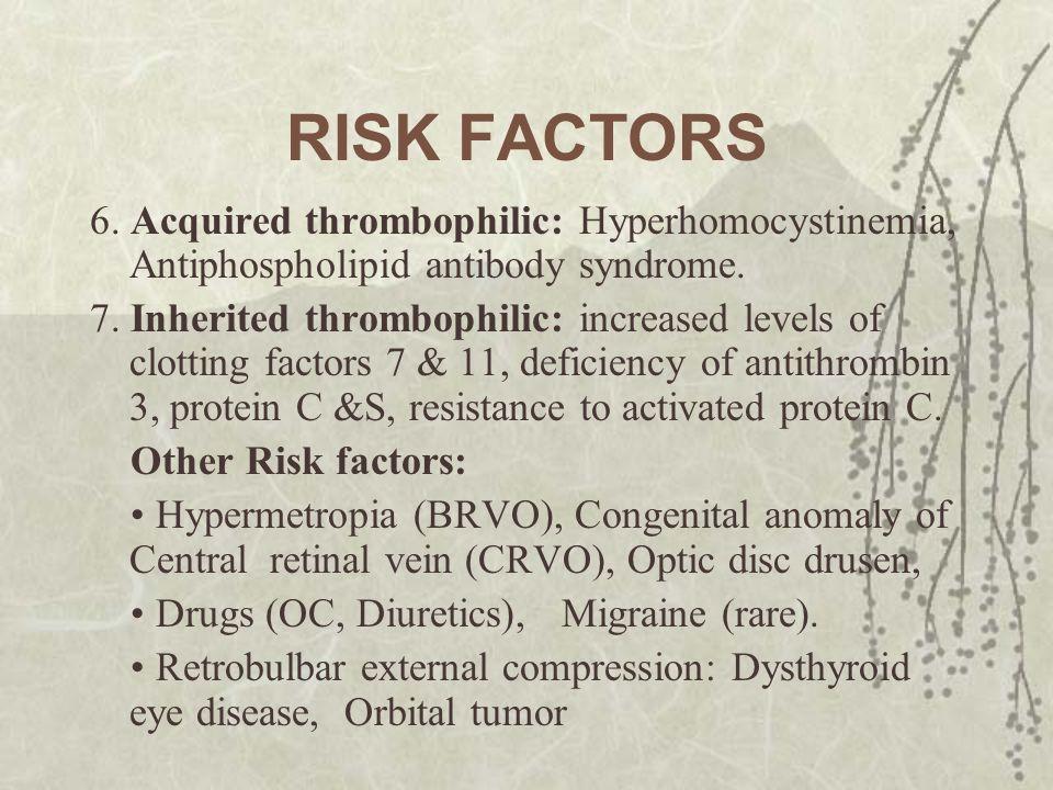 RISK FACTORS 6. Acquired thrombophilic: Hyperhomocystinemia, Antiphospholipid antibody syndrome. 7. Inherited thrombophilic: increased levels of clott