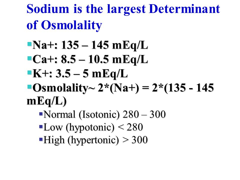 Sodium is the largest Determinant of Osmolality  Na+: 135 – 145 mEq/L  Ca+: 8.5 – 10.5 mEq/L  K+: 3.5 – 5 mEq/L  Osmolality~ 2*(Na+) = 2*(135 - 14