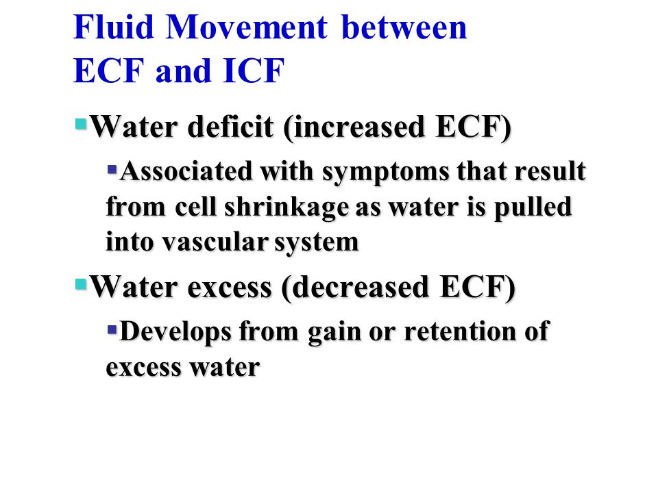 Fluid Movement between ECF and ICF  Water deficit (increased ECF)  Associated with symptoms that result from cell shrinkage as water is pulled into vascular system  Water excess (decreased ECF)  Develops from gain or retention of excess water