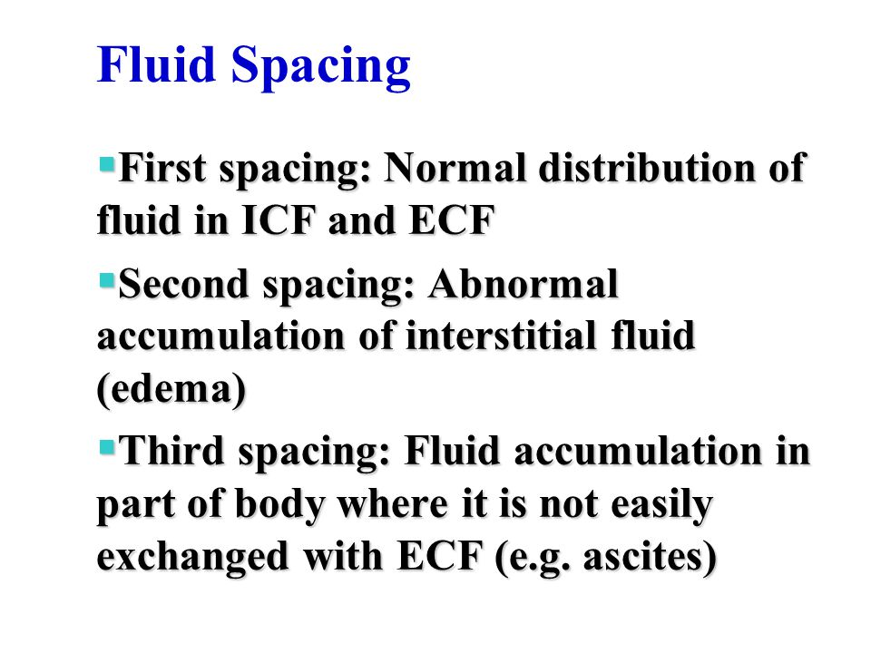 Fluid Spacing  First spacing: Normal distribution of fluid in ICF and ECF  Second spacing: Abnormal accumulation of interstitial fluid (edema)  Third spacing: Fluid accumulation in part of body where it is not easily exchanged with ECF (e.g.