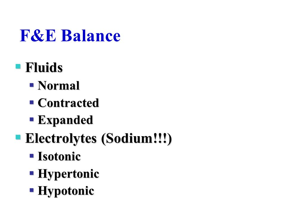 F&E Balance  Fluids  Normal  Contracted  Expanded  Electrolytes (Sodium!!!)  Isotonic  Hypertonic  Hypotonic