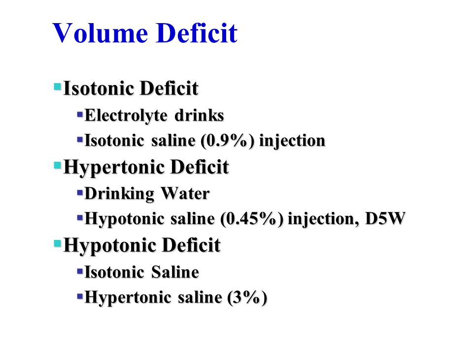 Volume Deficit  Isotonic Deficit  Electrolyte drinks  Isotonic saline (0.9%) injection  Hypertonic Deficit  Drinking Water  Hypotonic saline (0.