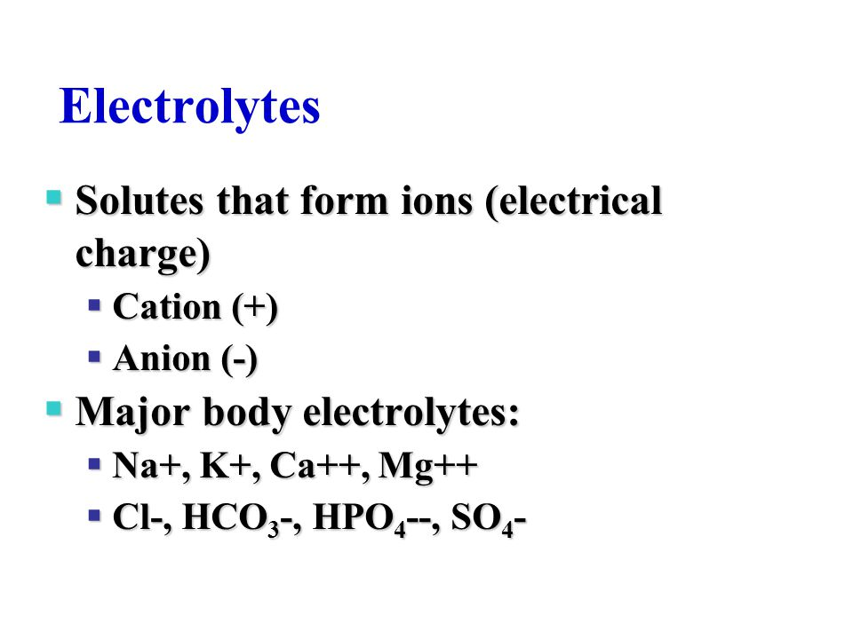 Electrolytes  Solutes that form ions (electrical charge)  Cation (+)  Anion (-)  Major body electrolytes:  Na+, K+, Ca++, Mg++  Cl-, HCO 3 -, HP