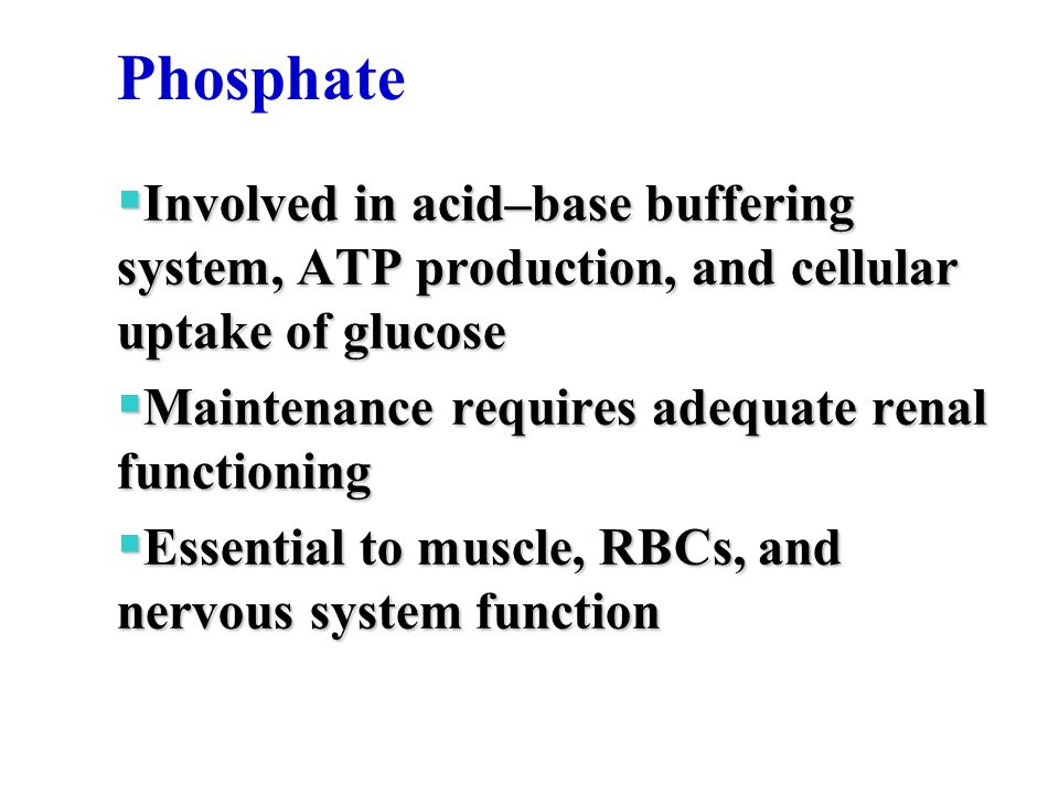 Phosphate  Involved in acid–base buffering system, ATP production, and cellular uptake of glucose  Maintenance requires adequate renal functioning 