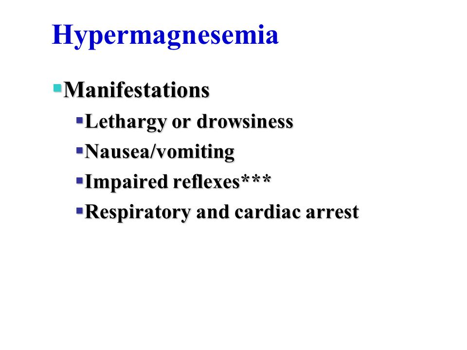 Hypermagnesemia  Manifestations  Lethargy or drowsiness  Nausea/vomiting  Impaired reflexes***  Respiratory and cardiac arrest