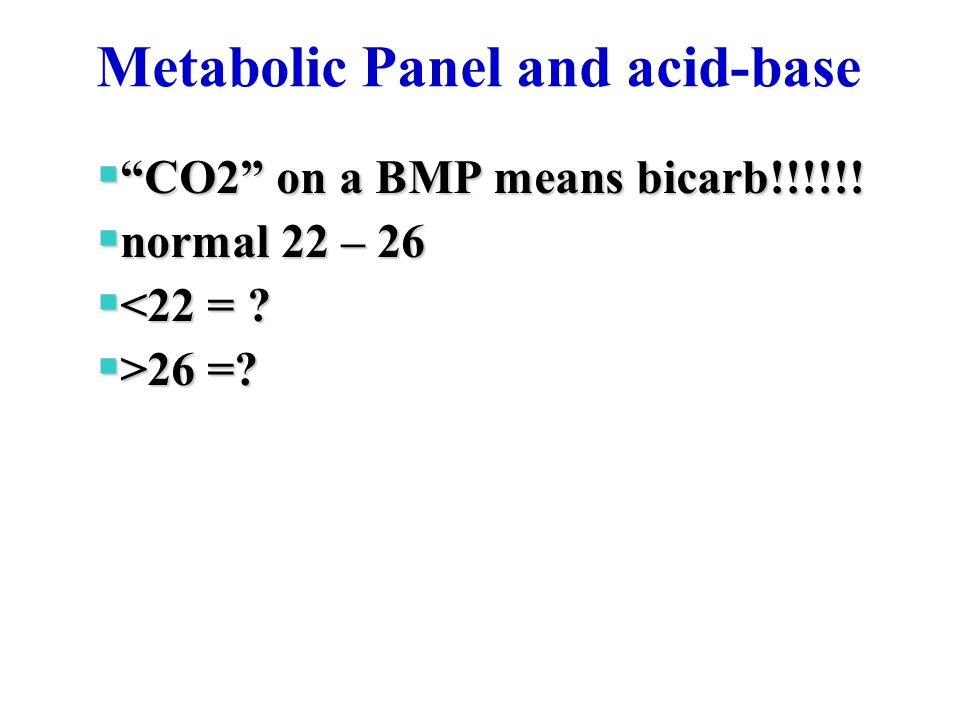 "Metabolic Panel and acid-base  ""CO2"" on a BMP means bicarb!!!!!!  normal 22 – 26  <22 = ?  >26 =?"