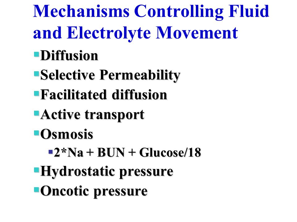 Mechanisms Controlling Fluid and Electrolyte Movement  Diffusion  Selective Permeability  Facilitated diffusion  Active transport  Osmosis  2*Na + BUN + Glucose/18  Hydrostatic pressure  Oncotic pressure