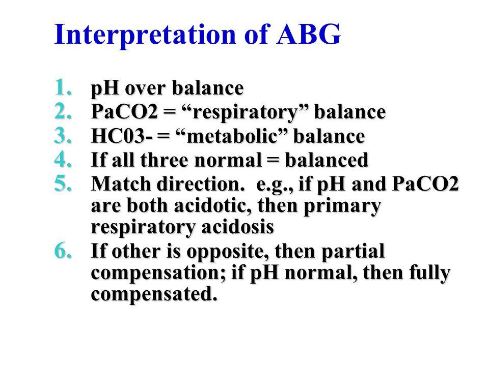 Interpretation of ABG 1.pH over balance 2. PaCO2 = respiratory balance 3.