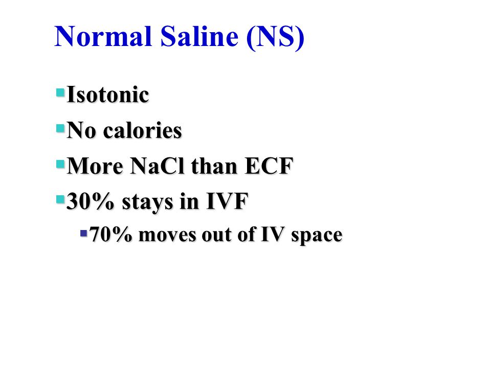 Normal Saline (NS)‏  Isotonic  No calories  More NaCl than ECF  30% stays in IVF  70% moves out of IV space