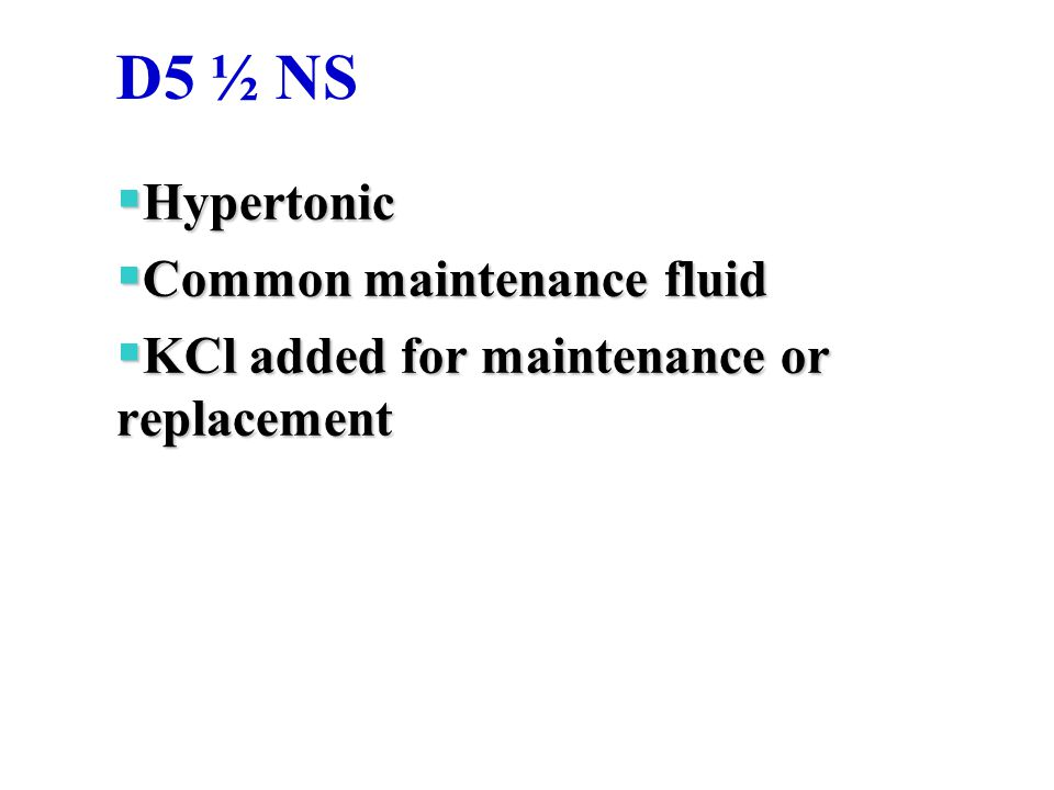 D5 ½ NS  Hypertonic  Common maintenance fluid  KCl added for maintenance or replacement
