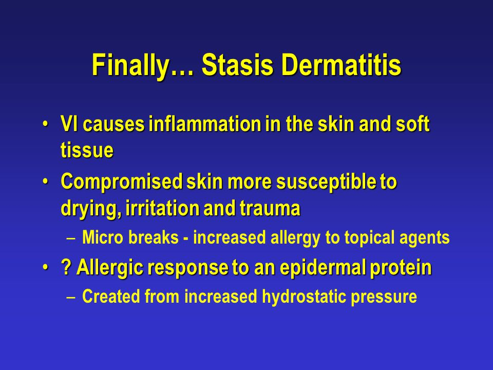 Finally… Stasis Dermatitis VI causes inflammation in the skin and soft tissue VI causes inflammation in the skin and soft tissue Compromised skin more