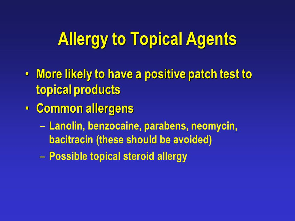 Allergy to Topical Agents More likely to have a positive patch test to topical products More likely to have a positive patch test to topical products