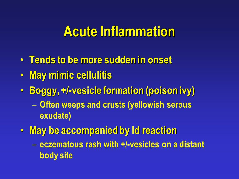 Acute Inflammation Tends to be more sudden in onset Tends to be more sudden in onset May mimic cellulitis May mimic cellulitis Boggy, +/-vesicle forma