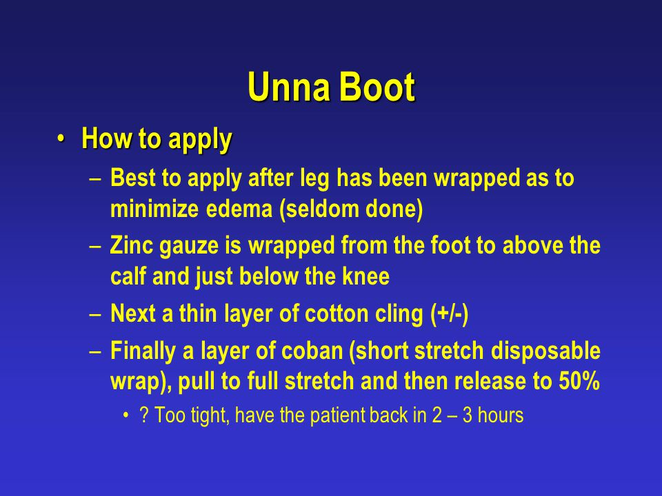 Unna Boot How to apply How to apply – Best to apply after leg has been wrapped as to minimize edema (seldom done) – Zinc gauze is wrapped from the foo