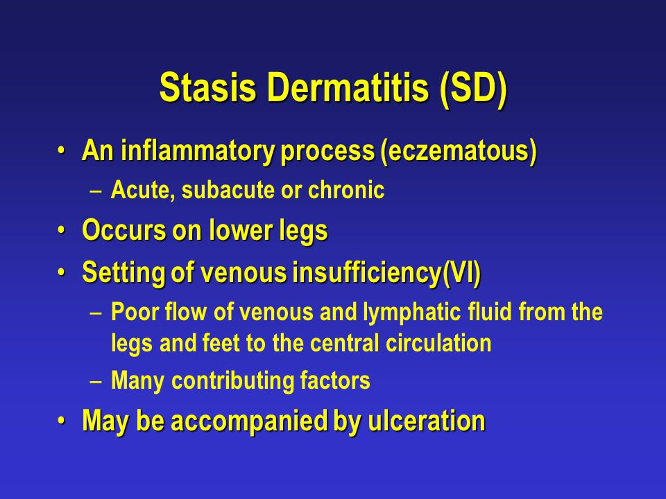 Stasis Dermatitis (SD) An inflammatory process (eczematous) An inflammatory process (eczematous) – Acute, subacute or chronic Occurs on lower legs Occ