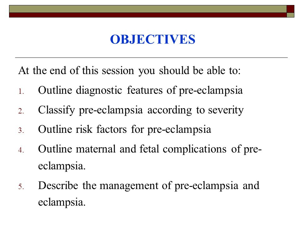OBJECTIVES At the end of this session you should be able to: 1. Outline diagnostic features of pre-eclampsia 2. Classify pre-eclampsia according to se