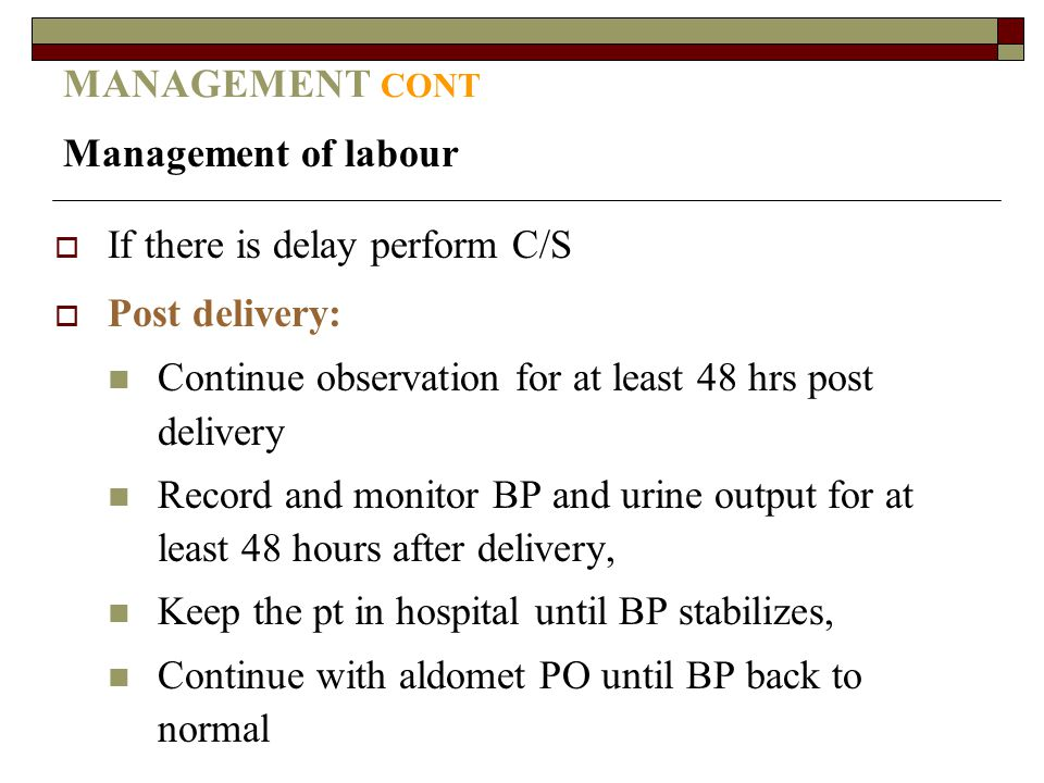 MANAGEMENT CONT Management of labour  If there is delay perform C/S  Post delivery: Continue observation for at least 48 hrs post delivery Record an