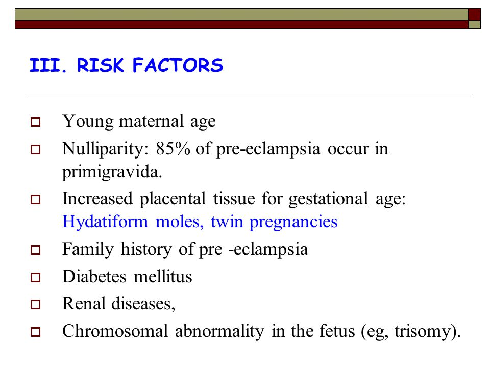 III. RISK FACTORS  Young maternal age  Nulliparity: 85% of pre-eclampsia occur in primigravida.  Increased placental tissue for gestational age: Hy