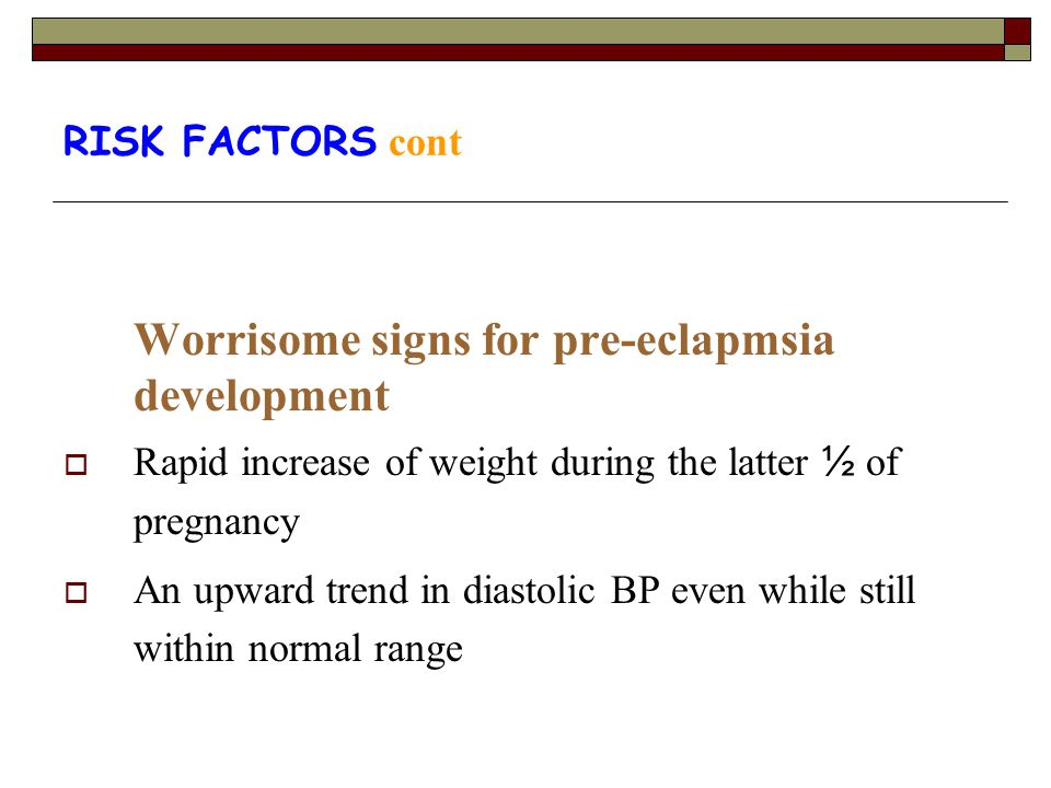 RISK FACTORS cont Worrisome signs for pre-eclapmsia development  Rapid increase of weight during the latter ½ of pregnancy  An upward trend in diast