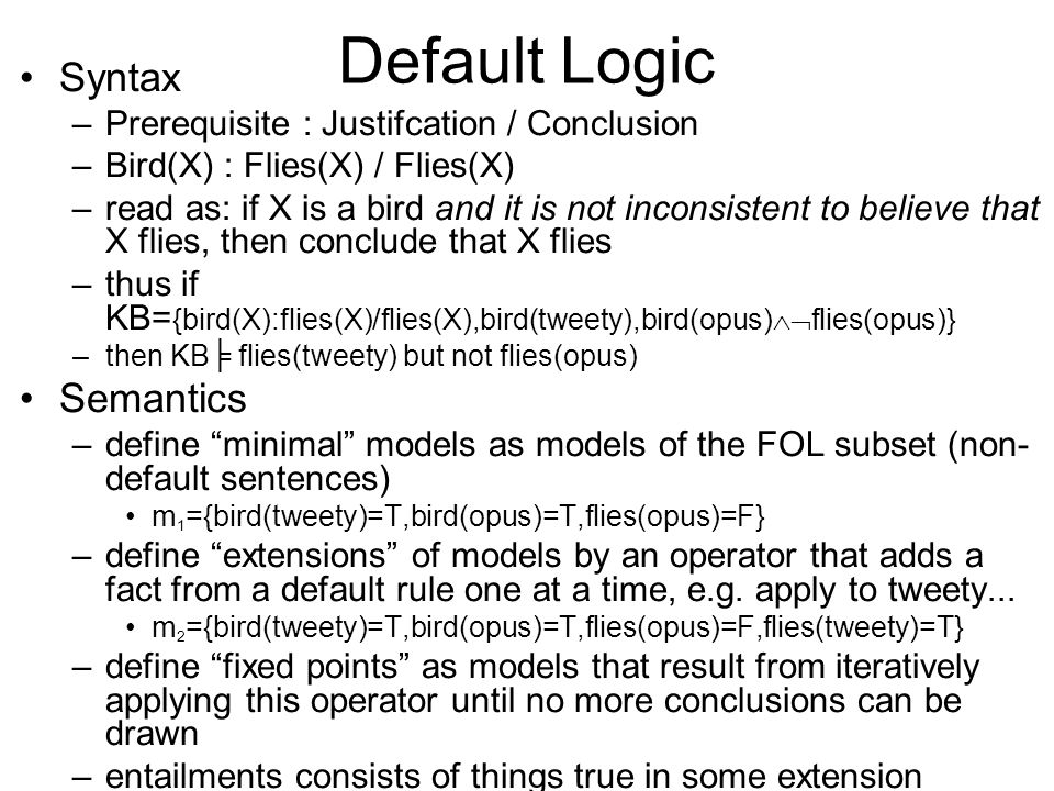 Circumscription Syntax –introduce abnormal predicates in rules (never asserted as facts) –  x bird(x)  abnormal 1 (x)  canFly(x) –bird(tweety), bird(opus),  canFly(opus) Semantics –what is the minimal set of abnormal facts that must be assumed to be true to make the KB consistent.