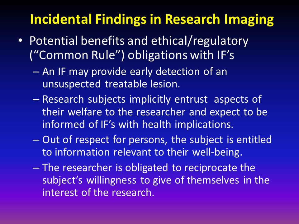 Incidental Findings in Research Imaging Potential risks and negative impact of IF's – Clear medical benefit of an IF rarely occurs.