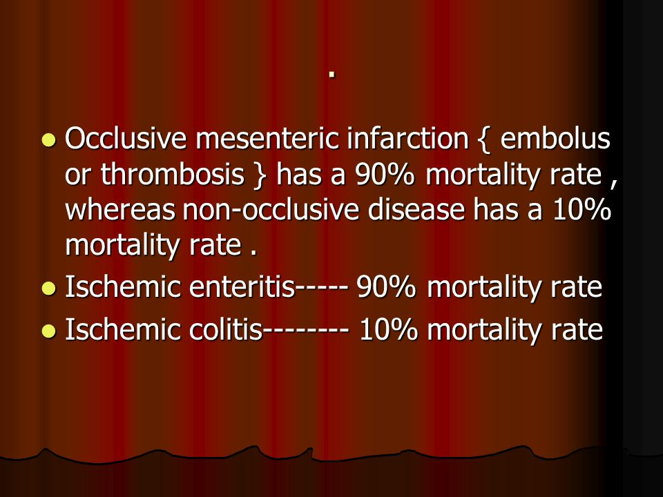 Occlusive mesenteric infarction { embolus or thrombosis } has a 90% mortality rate, whereas non-occlusive disease has a 10% mortality rate.