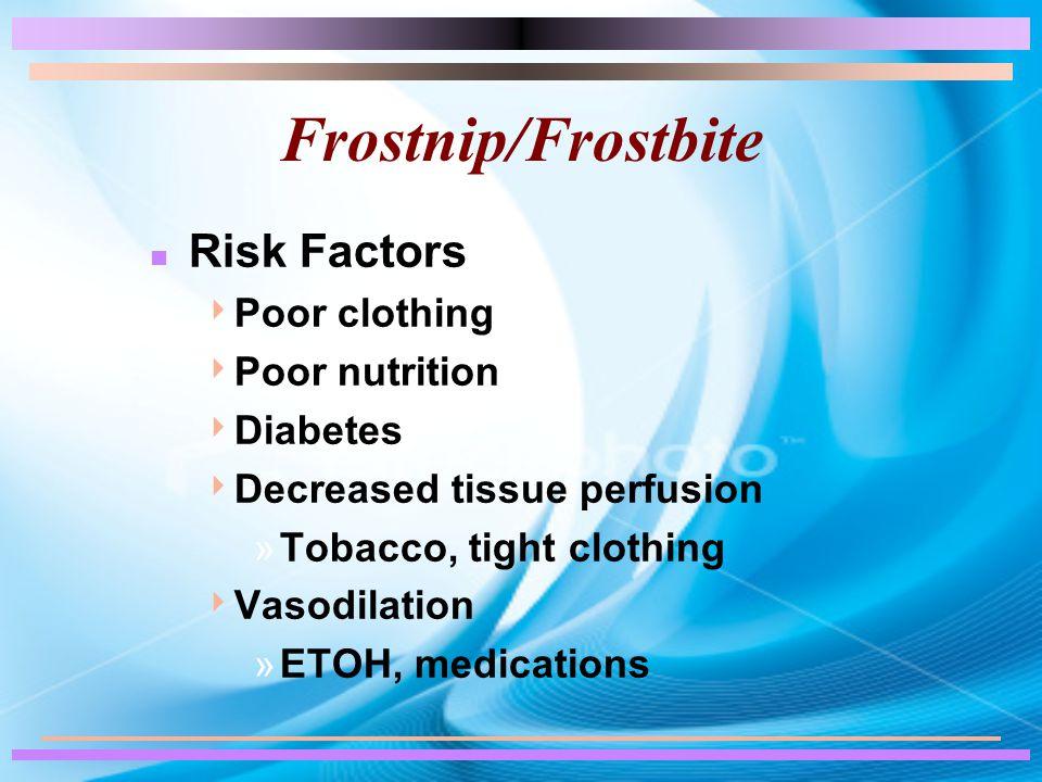 Frostnip/Frostbite n Risk Factors  Poor clothing  Poor nutrition  Diabetes  Decreased tissue perfusion »Tobacco, tight clothing  Vasodilation »ET