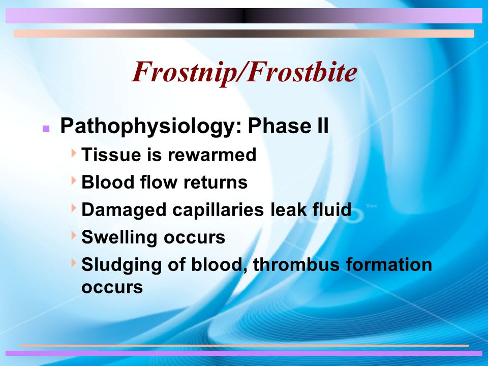 Frostnip/Frostbite n Pathophysiology: Phase II  Tissue is rewarmed  Blood flow returns  Damaged capillaries leak fluid  Swelling occurs  Sludging of blood, thrombus formation occurs
