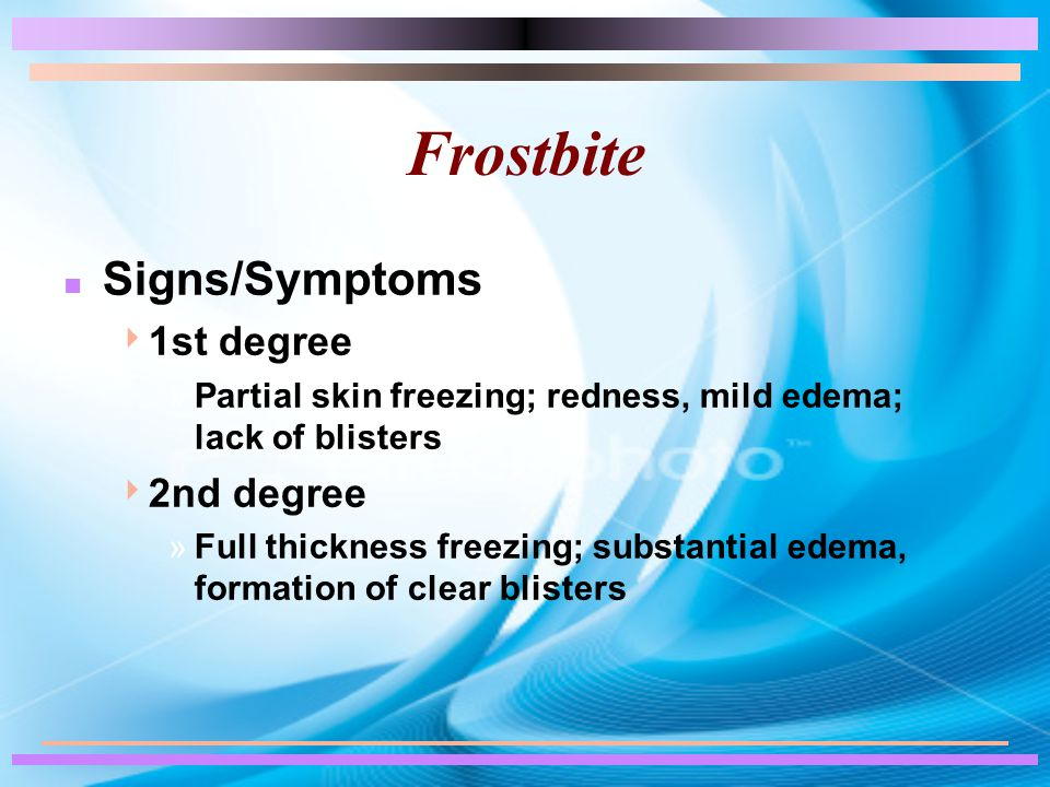 Frostbite n Signs/Symptoms  1st degree »Partial skin freezing; redness, mild edema; lack of blisters  2nd degree »Full thickness freezing; substantial edema, formation of clear blisters