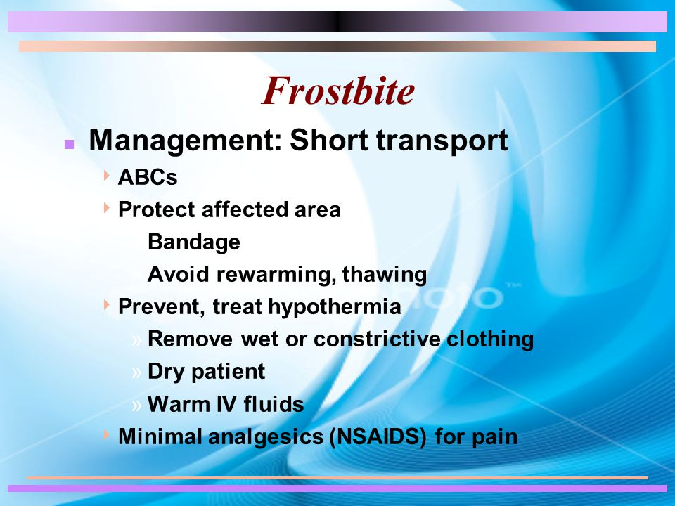 n Management: Short transport  ABCs  Protect affected area »Bandage »Avoid rewarming, thawing  Prevent, treat hypothermia »Remove wet or constrictive clothing »Dry patient »Warm IV fluids  Minimal analgesics (NSAIDS) for pain
