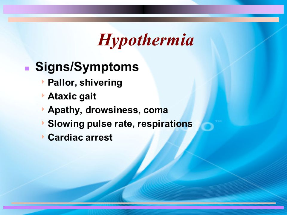 Hypothermia n Signs/Symptoms  Pallor, shivering  Ataxic gait  Apathy, drowsiness, coma  Slowing pulse rate, respirations  Cardiac arrest