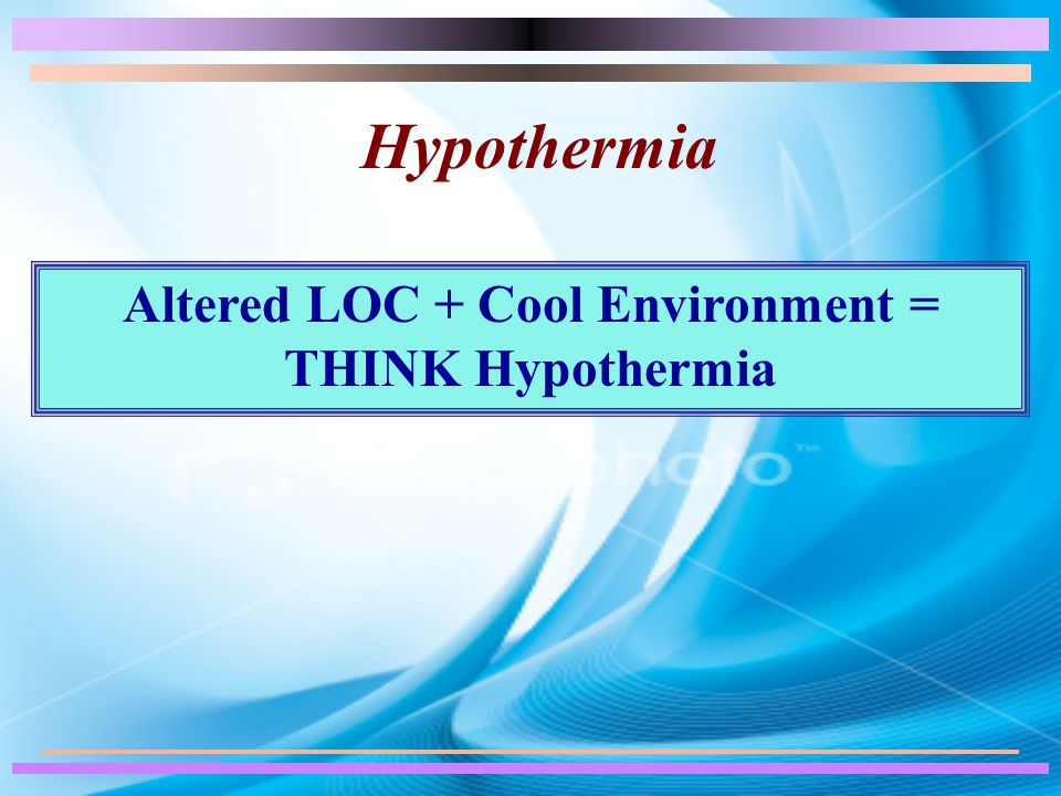 Hypothermia Altered LOC + Cool Environment = THINK Hypothermia