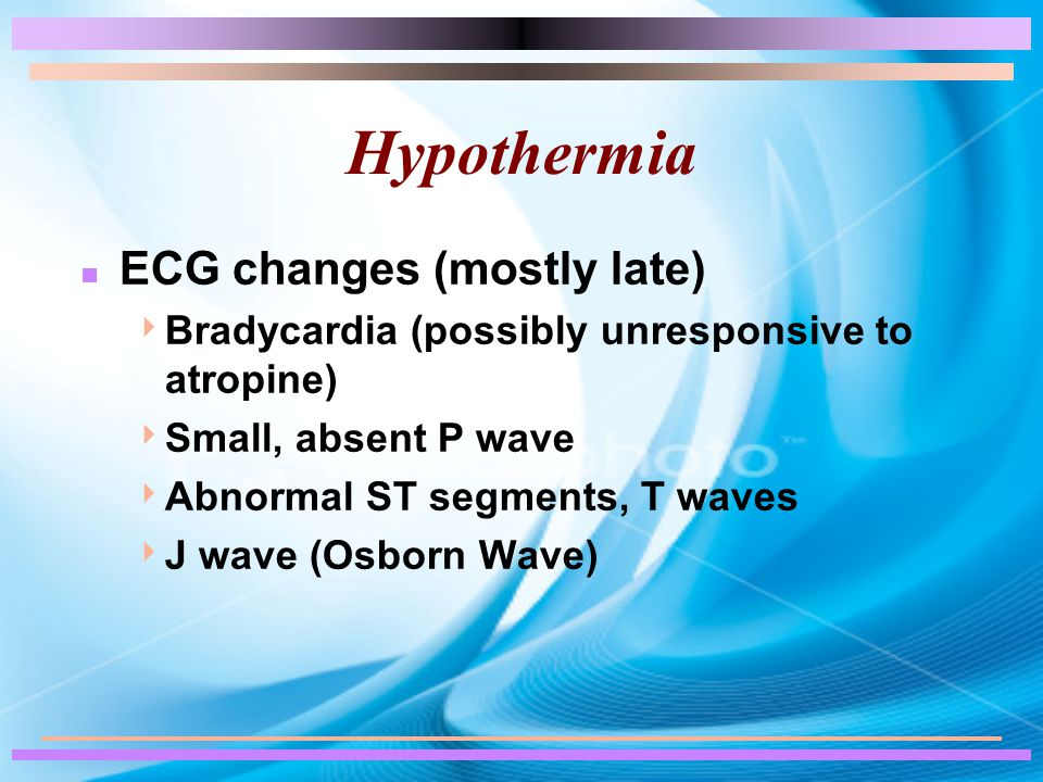 Hypothermia n ECG changes (mostly late)  Bradycardia (possibly unresponsive to atropine)  Small, absent P wave  Abnormal ST segments, T waves  J wave (Osborn Wave)