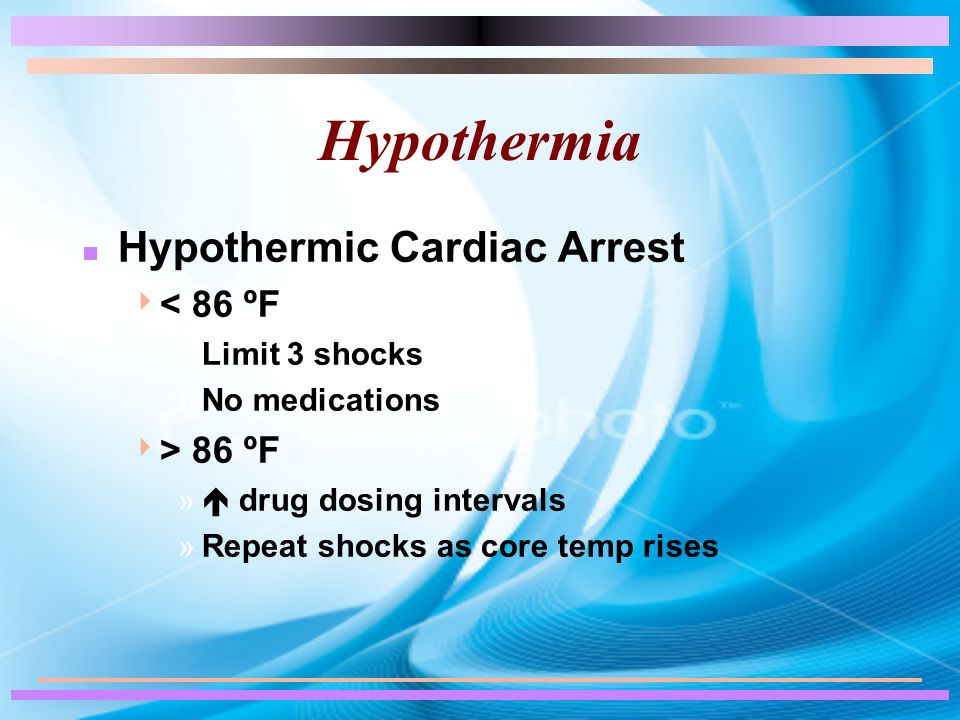 Hypothermia n Hypothermic Cardiac Arrest  < 86 ºF »Limit 3 shocks »No medications  > 86 ºF »  drug dosing intervals »Repeat shocks as core temp rises