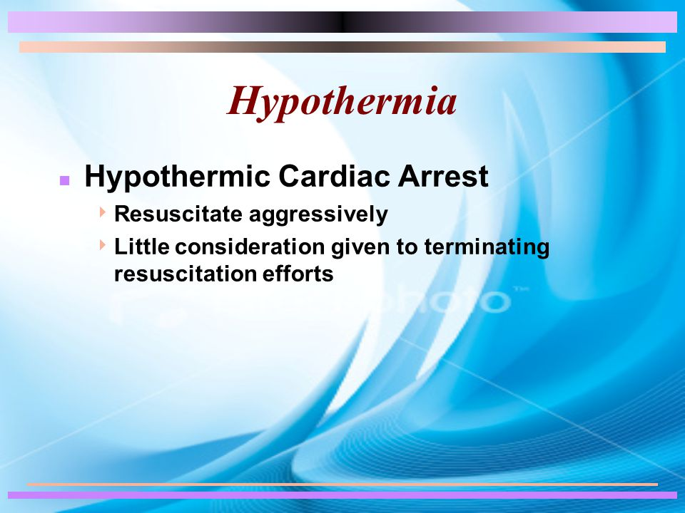 Hypothermia n Hypothermic Cardiac Arrest  Resuscitate aggressively  Little consideration given to terminating resuscitation efforts
