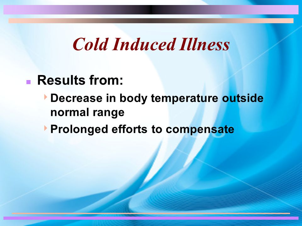 Cold Induced Illness n Results from:  Decrease in body temperature outside normal range  Prolonged efforts to compensate