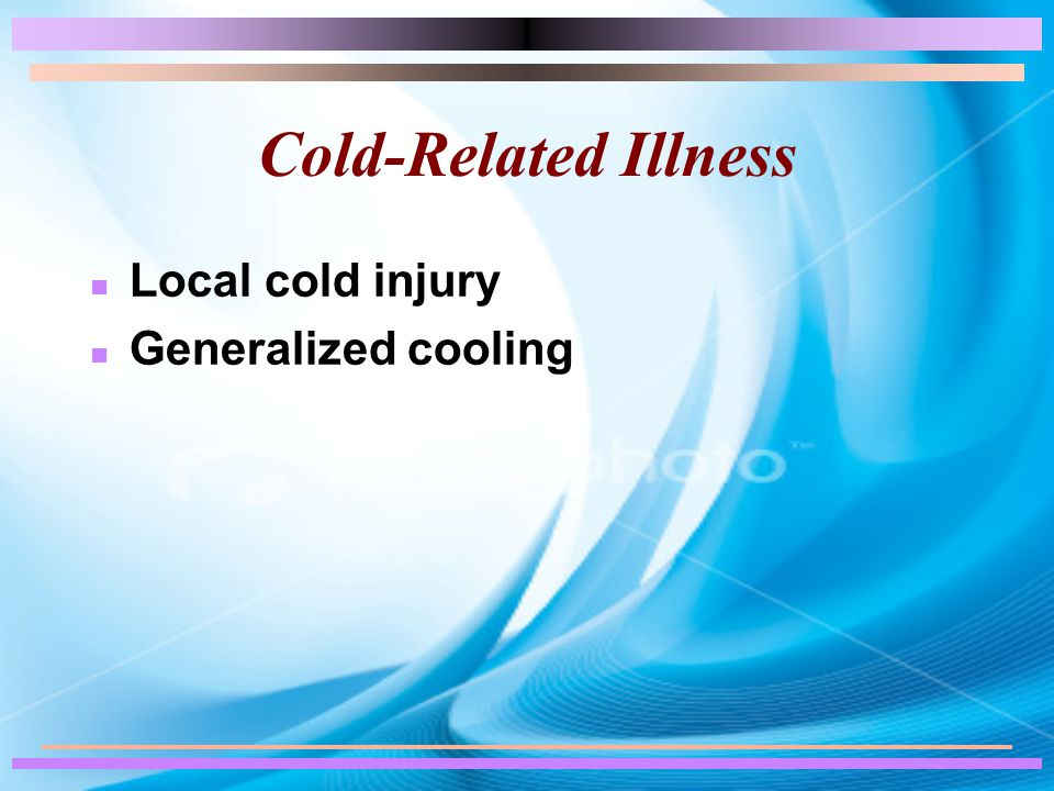 Cold-Related Illness n Local cold injury n Generalized cooling