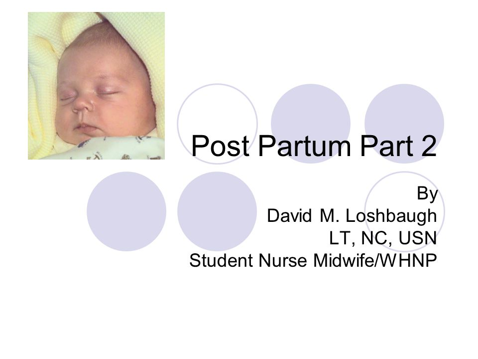 Post Partum Part 2 By David M. Loshbaugh LT, NC, USN Student Nurse Midwife/WHNP