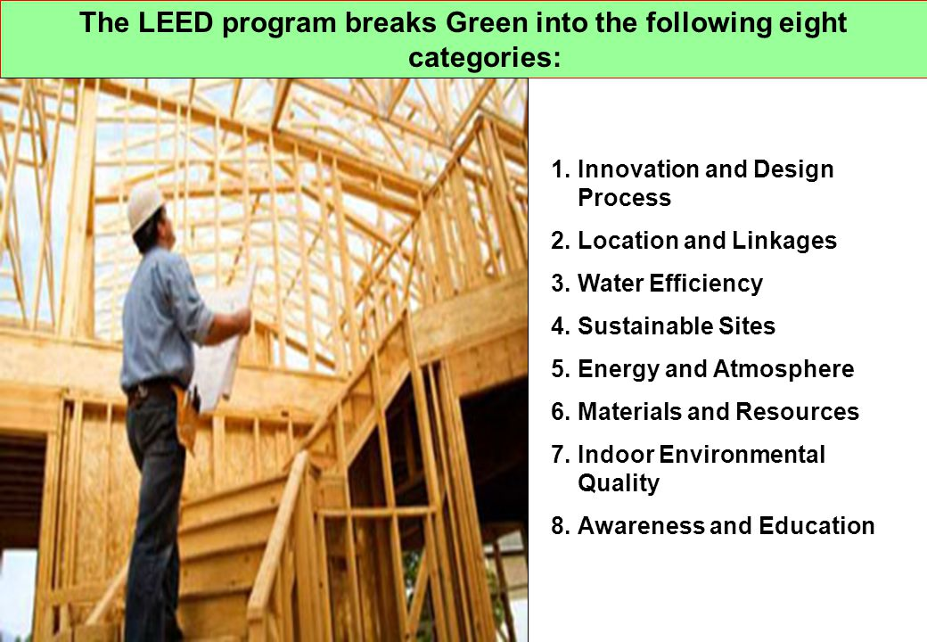 The LEED program breaks Green into the following eight categories: 1.Innovation and Design Process 2.Location and Linkages 3.Water Efficiency 4.Sustai