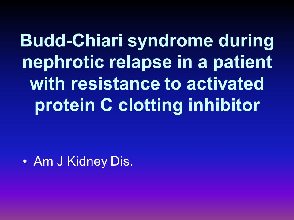 Budd-Chiari syndrome during nephrotic relapse in a patient with resistance to activated protein C clotting inhibitor Am J Kidney Dis.