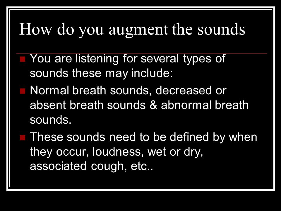 How do you augment the sounds You are listening for several types of sounds these may include: Normal breath sounds, decreased or absent breath sounds & abnormal breath sounds.