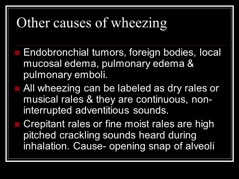 Other causes of wheezing Endobronchial tumors, foreign bodies, local mucosal edema, pulmonary edema & pulmonary emboli.