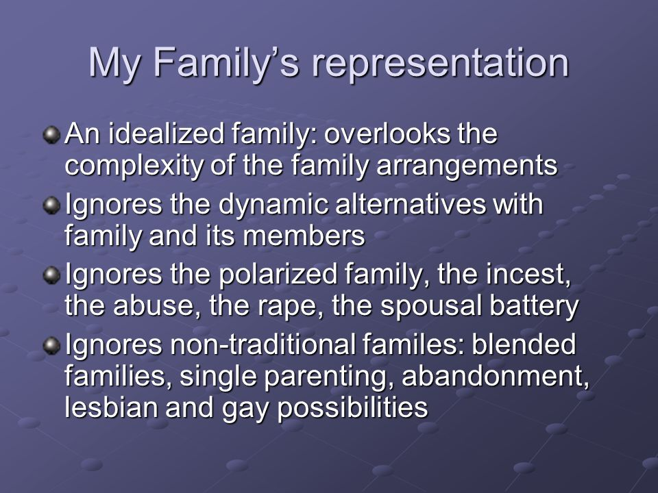 My Family's representation An idealized family: overlooks the complexity of the family arrangements Ignores the dynamic alternatives with family and i