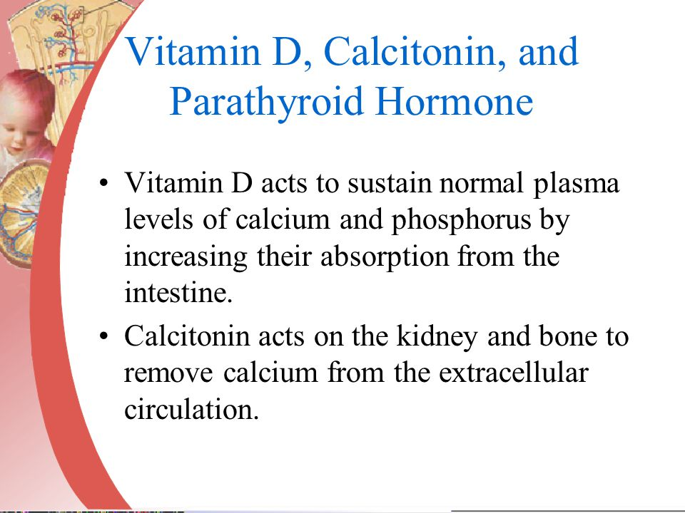 Vitamin D, Calcitonin, and Parathyroid Hormone Vitamin D acts to sustain normal plasma levels of calcium and phosphorus by increasing their absorption